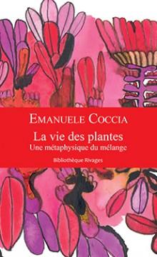 Emanuele Coccia. La vie des plantes.Une métaphysique du mélange. Éditions Rivage. 2016.