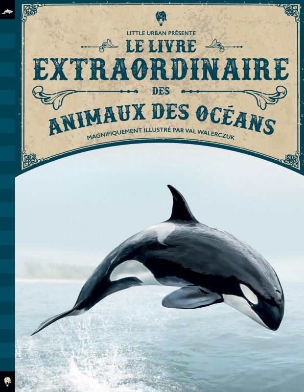 Tom Jackson & Val Walerczuk & Rudolf Farkas. Le Livre extraordinaire des animaux des océans. Little Urban. 2017