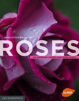 Isabelle Olikier-Luyten. Roses Les meilleures variétés pour petits jardins. Les Essentiels. Ulmer. 2015